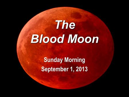 The Blood Moon Sunday Morning September 1, 2013. Genesis 1 14 And God said, Let there be lights in the firmament of the heaven to divide the day from.