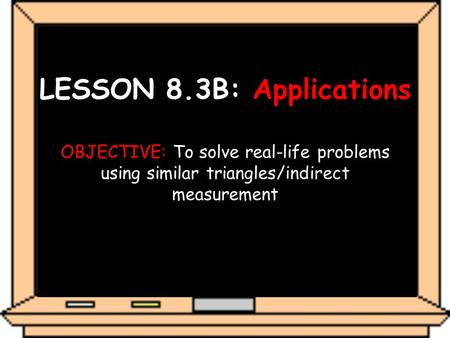 LESSON 8.3B: Applications OBJECTIVE: To solve real-life problems using similar triangles/indirect measurement.