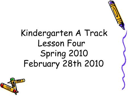 Kindergarten A Track Lesson Four Spring 2010 February 28th 2010.