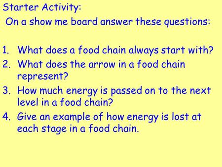Starter Activity: On a show me board answer these questions: 1.What does a food chain always start with? 2.What does the arrow in a food chain represent?