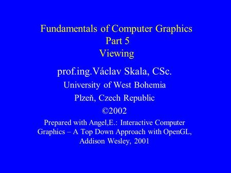 Fundamentals of Computer Graphics Part 5 Viewing prof.ing.Václav Skala, CSc. University of West Bohemia Plzeň, Czech Republic ©2002 Prepared with Angel,E.: