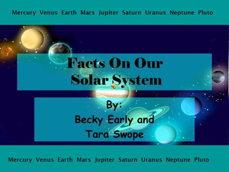 Facts On Our Solar System By: Becky Early and Tara Swope Mercury Venus Earth Mars Jupiter Saturn Uranus Neptune Pluto.