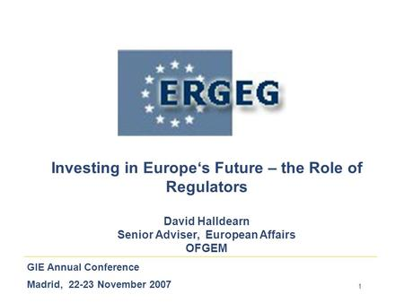 1 GIE Annual Conference Madrid, 22-23 November 2007 Investing in Europe's Future – the Role of Regulators David Halldearn Senior Adviser, European Affairs.