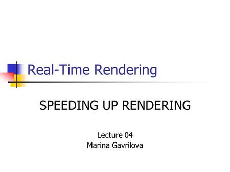 Real-Time Rendering SPEEDING UP RENDERING Lecture 04 Marina Gavrilova.