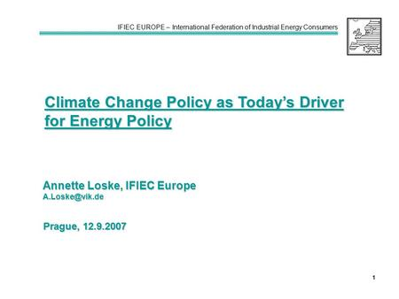 IFIEC EUROPE – International Federation of Industrial Energy Consumers 1 Climate Change Policy as Today's Driver for Energy Policy Annette Loske, IFIEC.