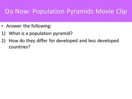 Do Now: Population Pyramids Movie Clip Answer the following: 1)What is a population pyramid? 2)How do they differ for developed and less developed countries?