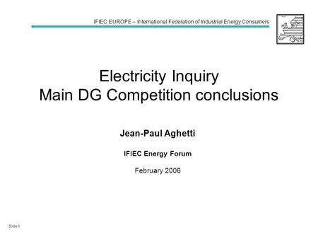 Electricity Inquiry Main DG Competition conclusions Jean-Paul Aghetti IFIEC Energy Forum February 2006 IFIEC EUROPE – International Federation of Industrial.