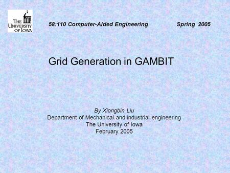 58:110 Computer-Aided Engineering Spring 2005 Grid Generation in GAMBIT By Xiongbin Liu Department of Mechanical and industrial engineering The University.