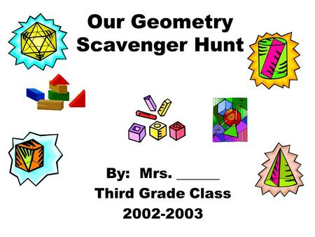 Our Geometry Scavenger Hunt By: Mrs. ______ Third Grade Class 2002-2003.
