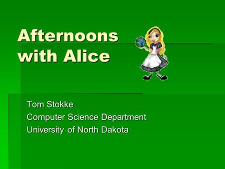 Afternoons with Alice Tom Stokke Computer Science Department University of North Dakota.