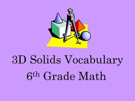 3D Solids Vocabulary 6 th Grade Math. Polygon A polygon is a closed figure formed by three or more line segments.