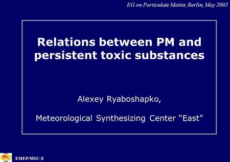 "1 Relations between PM and persistent toxic substances Alexey Ryaboshapko, Meteorological Synthesizing Center ""East"" EG on Particulate Matter, Berlin,"