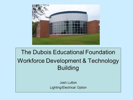 The Dubois Educational Foundation Workforce Development & Technology Building Josh Lutton Lighting/Electrical Option.