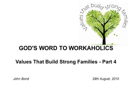 GOD'S WORD TO WORKAHOLICS Values That Build Strong Families - Part 4 John Bond 29th August, 2010.