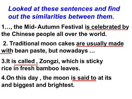 Looked at these sentences and find out the similarities between them. 1…, the Mid- Autumn Festival is celebrated by the Chinese people all over the world.