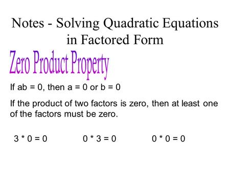 Notes - Solving Quadratic Equations in Factored Form If ab = 0, then a = 0 or b = 0 If the product of two factors is zero, then at least one of the factors.