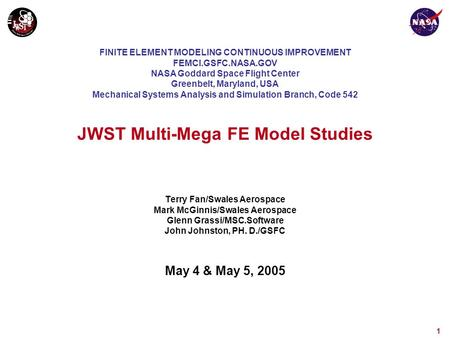 1 JWST Multi-Mega FE Model Studies Terry Fan/Swales Aerospace Mark McGinnis/Swales Aerospace Glenn Grassi/MSC.Software John Johnston, PH. D./GSFC May 4.
