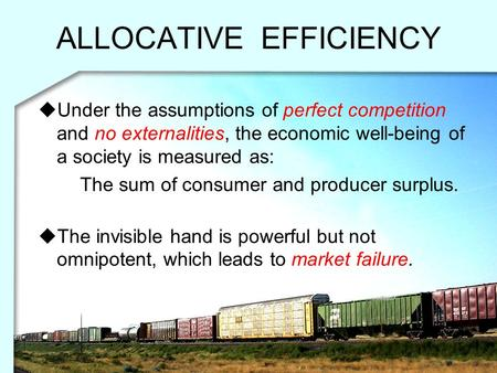 ALLOCATIVE EFFICIENCY  Under the assumptions of perfect competition and no externalities, the economic well-being of a society is measured as: The sum.