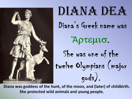 Diana Dea Diana's Greek name was ͗ Ἄ . She was one of the twelve Olympians (major gods). Diana was goddess of the hunt, of the moon, and (later)
