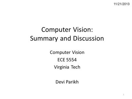 Computer Vision: Summary and Discussion Computer Vision ECE 5554 Virginia Tech Devi Parikh 11/21/2013 1.