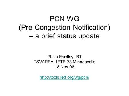 PCN WG (Pre-Congestion Notification) – a brief status update Philip Eardley, BT TSVAREA, IETF-73 Minneapolis 18 Nov 08