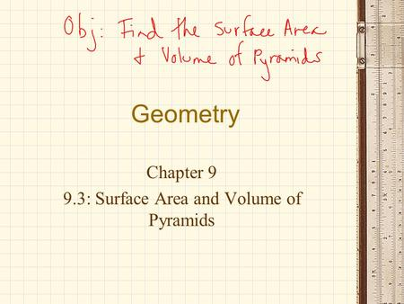 Geometry Chapter 9 9.3: Surface Area and Volume of Pyramids.