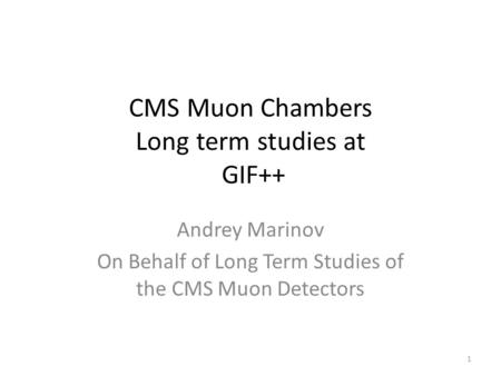 CMS Muon Chambers Long term studies at GIF++ Andrey Marinov On Behalf of Long Term Studies of the CMS Muon Detectors 1.