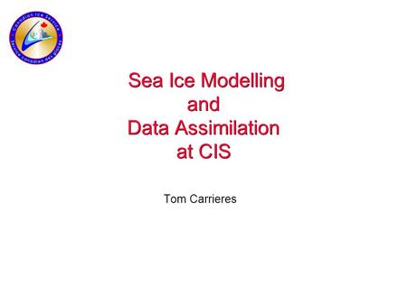 Sea Ice Modelling and Data Assimilation at CIS Tom Carrieres.