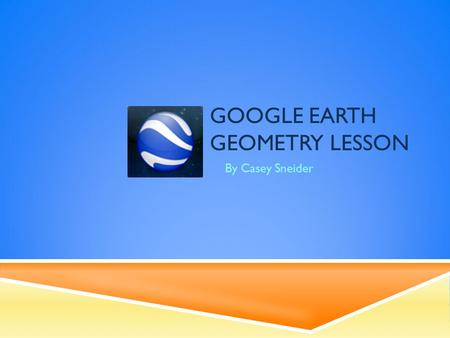 GOOGLE EARTH GEOMETRY LESSON By Casey Sneider. CONTENT  Grade Level: 6-9  Students will use technology and their knowledge of algebra to take measurements.