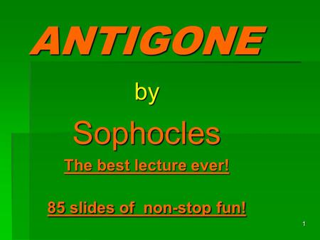 1 ANTIGONE bySophocles The best lecture ever! 85 slides of non-stop fun!