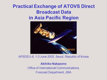 Practical Exchange of ATOVS Direct Broadcast Data in Asia Pacific Region Akihiko Nakazono Office of International Communications, Forecast Department,