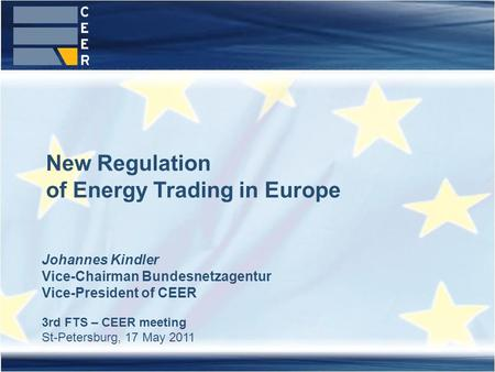 Johannes Kindler Vice-Chairman Bundesnetzagentur Vice-President of CEER 3rd FTS – CEER meeting St-Petersburg, 17 May 2011 New Regulation of Energy Trading.