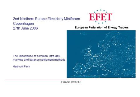 © Copyright 2006 EFET The importance of common intra-day markets and balance settlement methods Hartmuth Fenn 2nd Northern Europe Electricity Miniforum.