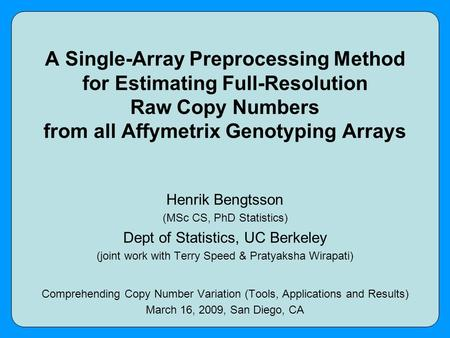 A Single-Array Preprocessing Method for Estimating Full-Resolution Raw Copy Numbers from all Affymetrix Genotyping Arrays Henrik Bengtsson (MSc CS, PhD.