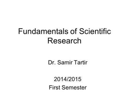 Fundamentals of Scientific Research Dr. Samir Tartir 2014/2015 First Semester.