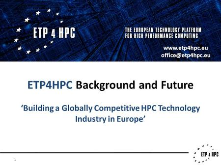 1 ETP4HPC Background and Future 'Building a Globally Competitive HPC Technology Industry in Europe'