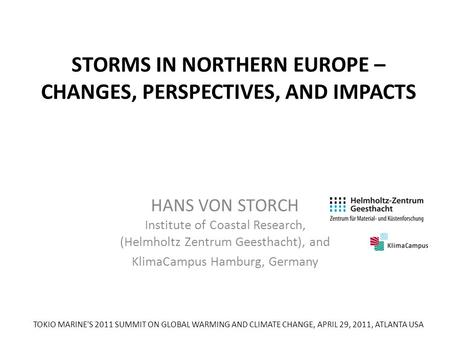 STORMS IN NORTHERN EUROPE – CHANGES, PERSPECTIVES, AND IMPACTS HANS VON STORCH Institute of Coastal Research, (Helmholtz Zentrum Geesthacht), and KlimaCampus.