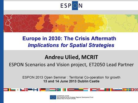 Europe in 2030: The Crisis Aftermath Implications for Spatial Strategies Andreu Ulied, MCRIT ESPON Scenarios and Vision project, ET2050 Lead Partner ESPON.