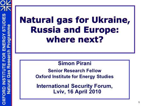 OXFORD INSTITUTE FOR ENERGY STUDIES Natural Gas Research Programme 1 Natural gas for Ukraine, Russia and Europe: where next? Simon Pirani Senior Research.