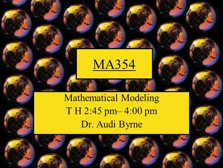 MA354 Mathematical Modeling T H 2:45 pm– 4:00 pm Dr. Audi Byrne.