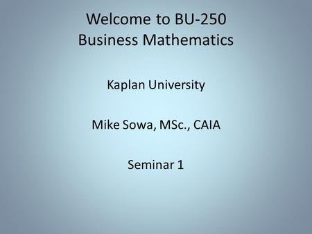 Welcome to BU-250 Business Mathematics Kaplan University Mike Sowa, MSc., CAIA Seminar 1.