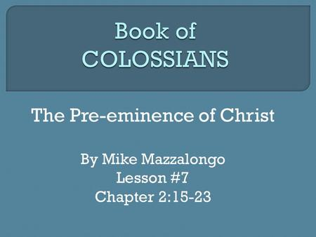 The Pre-eminence of Christ By Mike Mazzalongo Lesson #7 Chapter 2:15-23.