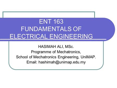 ENT 163 FUNDAMENTALS OF ELECTRICAL ENGINEERING HASIMAH ALI, MSc. Programme of Mechatronics, School of Mechatronics Engineering, UniMAP.