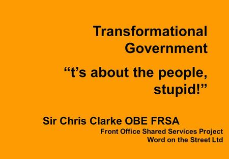 "Sir Chris Clarke OBE FRSA Front Office Shared Services Project Word on the Street Ltd Transformational Government ""t's about the people, stupid!"""