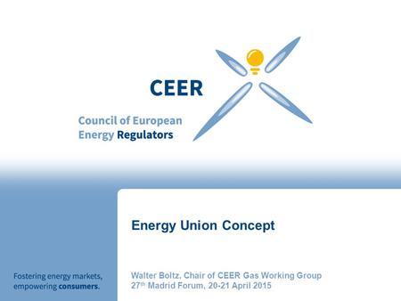 Energy Union Concept Walter Boltz, Chair of CEER Gas Working Group 27 th Madrid Forum, 20-21 April 2015.