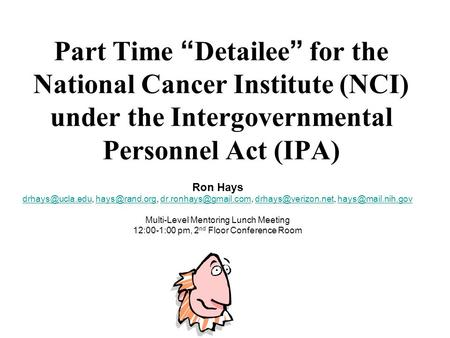 "Part Time "" Detailee "" for the National Cancer Institute (NCI) under the Intergovernmental Personnel Act (IPA) Ron Hays"
