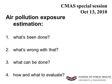 CMAS special session Oct 13, 2010 Air pollution exposure estimation: 1.what's been done? 2.what's wrong with that? 3.what can be done? 4.how and what to.