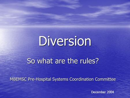Diversion So what are the rules? MBEMSC Pre-Hospital Systems Coordination Committee December 2004.