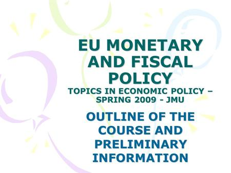 EU MONETARY AND FISCAL POLICY TOPICS IN ECONOMIC POLICY – SPRING 2009 - JMU OUTLINE OF THE COURSE AND PRELIMINARY INFORMATION.