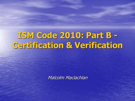 ISM Code 2010: Part B - Certification & Verification Malcolm Maclachlan.